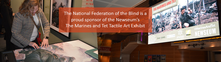 The National Federation of the Blind is a proud sponsor of the Newseum's The Marines and Tet Tactile Art Exhibit. Pictured on Left: A blind woman touches a tactile representation of a photograph. Right: The lobby of the Newseum showing a large screen with a photo of Marines at the Battle of Hue.